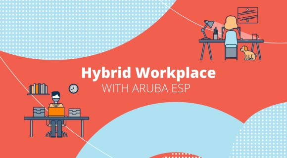 The Hybrid Workplace Powered by Aruba ESP